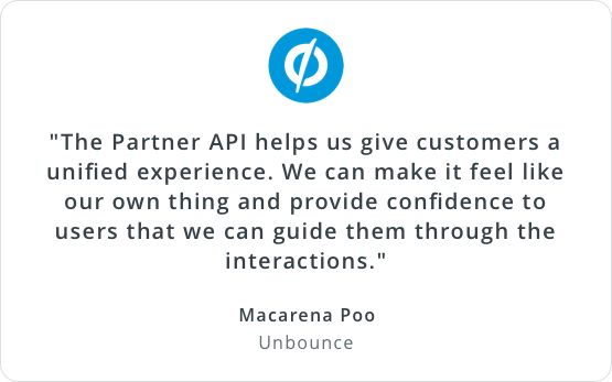 'The Partner API helps us give customers a unified experience. We can make it feel like our own thing and provide confidence to users that we can guide them through the interactions.' Macarena Poo, Unbounce
