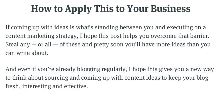 How to Apply This to Your Business If coming up with ideas is what's standing between you and executing on a content marketing strategy, I hope this post helps you overcome that barrier. Steal any—or all—of these and pretty soon you'€™ll have more ideas than you can write about. And even if you're already blogging regularly, I hope this gives you a new way to think about sourcing and coming up with content ideas to keep your blog fresh, interesting and effective.