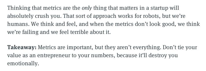 Thinking that metrics are the only thing that matters in a startup will absolutely crush you. That sort of approach works for robots, but we're humans. We think and feel, and when the metrics don'€™t look good, we think we're failing and we feel terrible about it. Takeaway: Metrics are important, but they aren't everything. Don't tie your value as an entrepreneur to your numbers, because it'll destroy you emotionally.